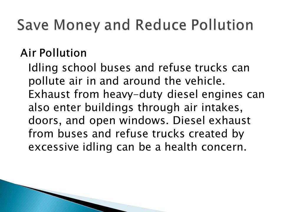 Air Pollution Idling school buses and refuse trucks can pollute air in and around the vehicle.