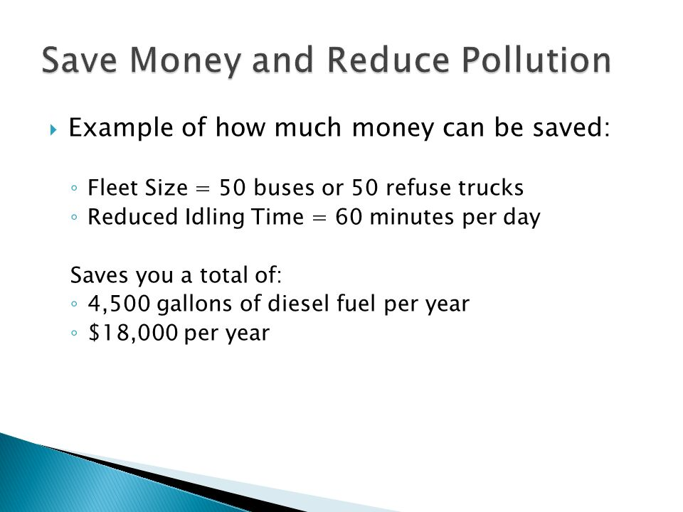 Example of how much money can be saved: Fleet Size = 50 buses or 50 refuse trucks Reduced Idling Time = 60 minutes per day Saves you a total of: 4,500 gallons of diesel fuel per year $18,000 per year