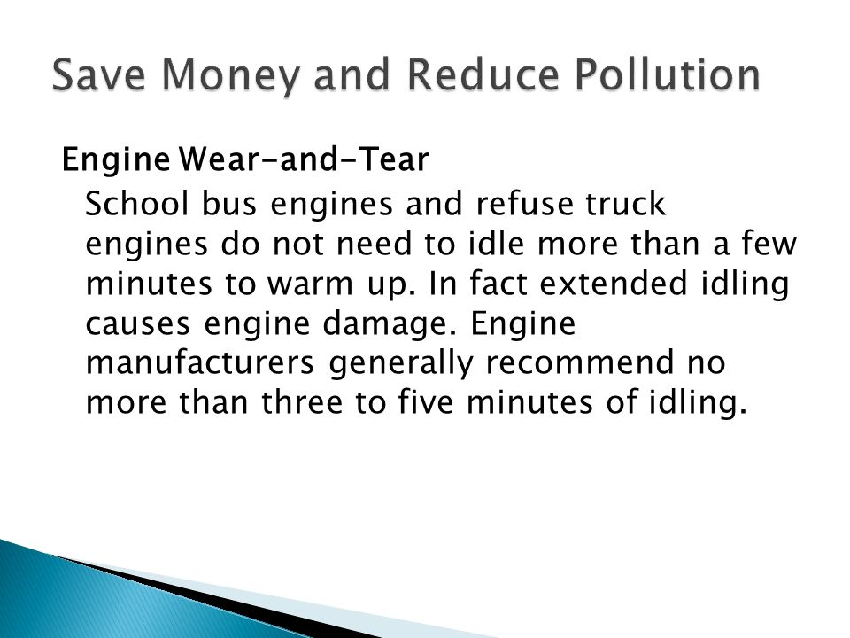 Engine Wear-and-Tear School bus engines and refuse truck engines do not need to idle more than a few minutes to warm up.