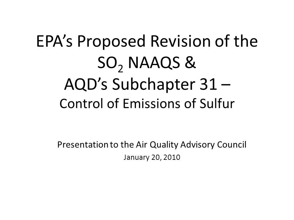 EPAs Proposed Revision of the SO 2 NAAQS & AQDs Subchapter 31 – Control of Emissions of Sulfur Presentation to the Air Quality Advisory Council January 20, 2010