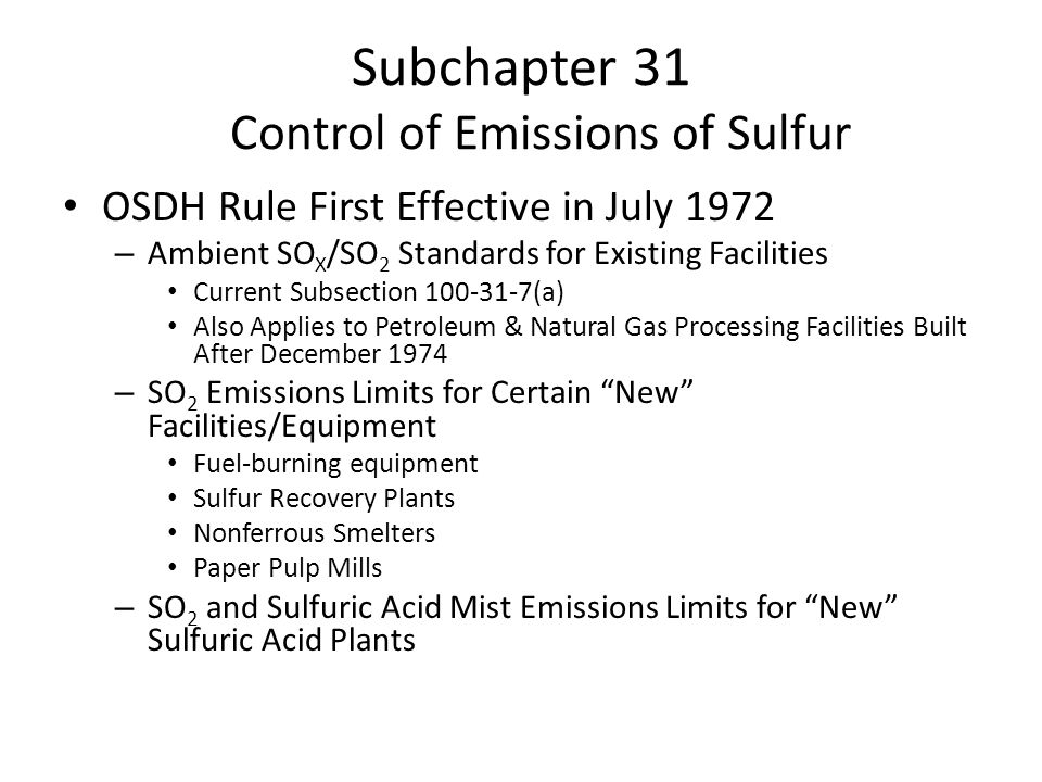 Subchapter 31 Control of Emissions of Sulfur OSDH Rule First Effective in July 1972 – Ambient SO X /SO 2 Standards for Existing Facilities Current Subsection (a) Also Applies to Petroleum & Natural Gas Processing Facilities Built After December 1974 – SO 2 Emissions Limits for Certain New Facilities/Equipment Fuel-burning equipment Sulfur Recovery Plants Nonferrous Smelters Paper Pulp Mills – SO 2 and Sulfuric Acid Mist Emissions Limits for New Sulfuric Acid Plants