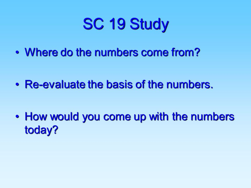SC 19 Study Where do the numbers come from?Where do the numbers come from? Re-evaluate the basis of the numbers.Re-evaluate the basis of the numbers.