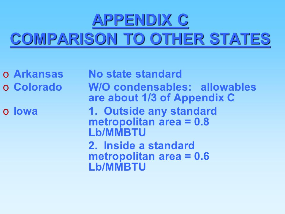 APPENDIX C COMPARISON TO OTHER STATES oArkansasNo state standard oColoradoW/O condensables: allowables are about 1/3 of Appendix C oIowa1.