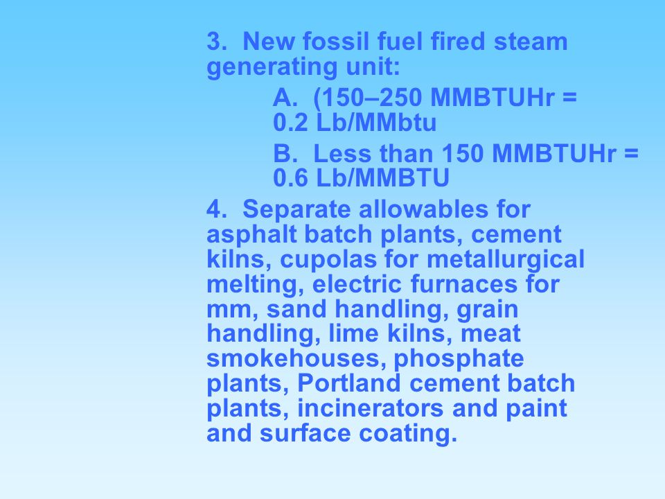 3. New fossil fuel fired steam generating unit: A. (150–250 MMBTUHr = 0.2 Lb/MMbtu B. Less than 150 MMBTUHr = 0.6 Lb/MMBTU 4. Separate allowables for