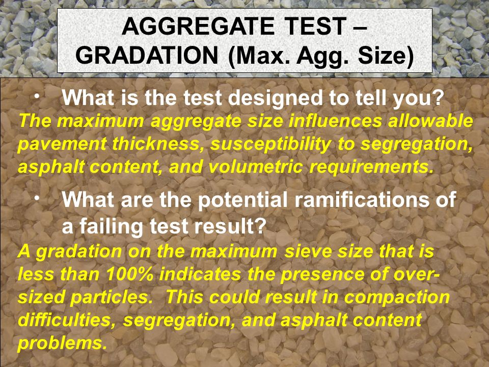What is the test designed to tell you? The maximum aggregate size influences allowable pavement thickness, susceptibility to segregation, asphalt cont