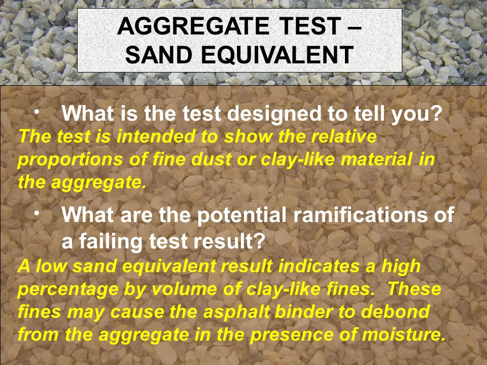 What is the test designed to tell you? The test is intended to show the relative proportions of fine dust or clay-like material in the aggregate. What