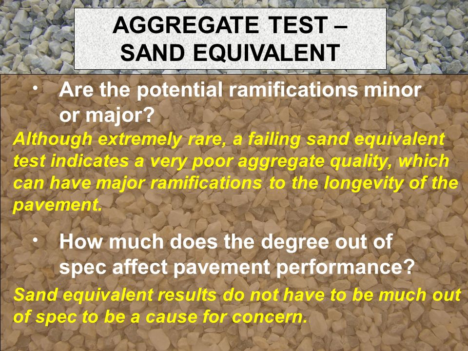Although extremely rare, a failing sand equivalent test indicates a very poor aggregate quality, which can have major ramifications to the longevity o