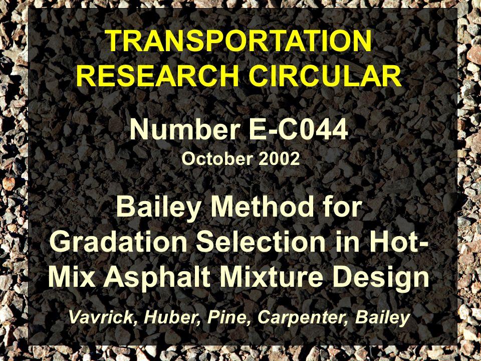 TRANSPORTATION RESEARCH CIRCULAR Number E-C044 Bailey Method for Gradation Selection in Hot- Mix Asphalt Mixture Design Vavrick, Huber, Pine, Carpente