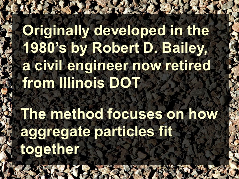 Originally developed in the 1980s by Robert D. Bailey, a civil engineer now retired from Illinois DOT The method focuses on how aggregate particles fi