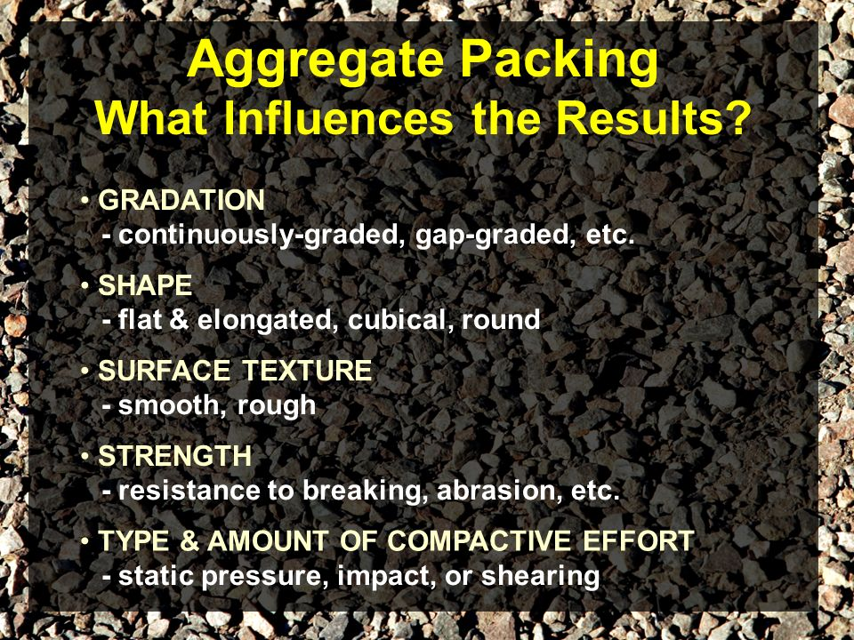Aggregate Packing What Influences the Results? GRADATION - continuously-graded, gap-graded, etc. SHAPE - flat & elongated, cubical, round - smooth, ro