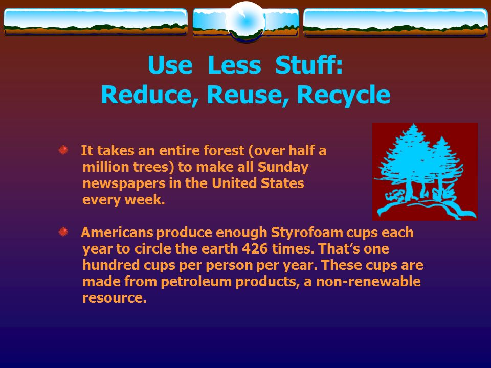 Use Less Stuff: Reduce, Reuse, Recycle It takes an entire forest (over half a million trees) to make all Sunday newspapers in the United States every