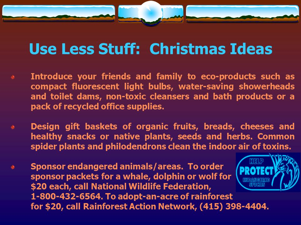 Use Less Stuff: Christmas Ideas Introduce your friends and family to eco-products such as compact fluorescent light bulbs, water-saving showerheads an