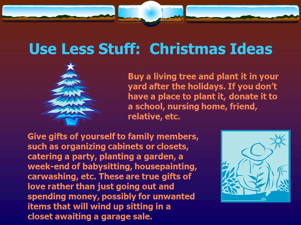 Use Less Stuff: Christmas Ideas Buy a living tree and plant it in your yard after the holidays. If you dont have a place to plant it, donate it to a s