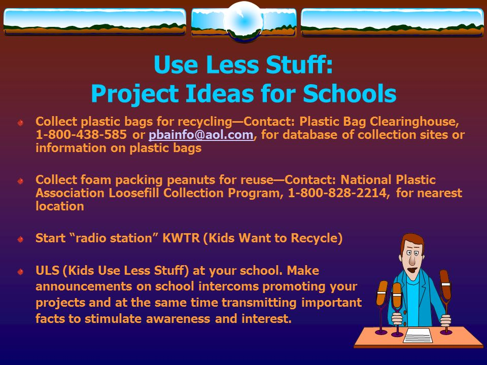 Use Less Stuff: Project Ideas for Schools Collect plastic bags for recyclingContact: Plastic Bag Clearinghouse, 1-800-438-585 or pbainfo@aol.com, for
