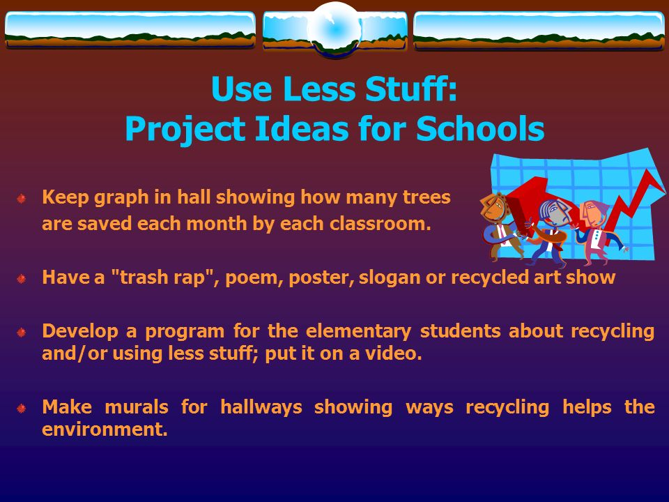 Use Less Stuff: Project Ideas for Schools Keep graph in hall showing how many trees are saved each month by each classroom. Have a