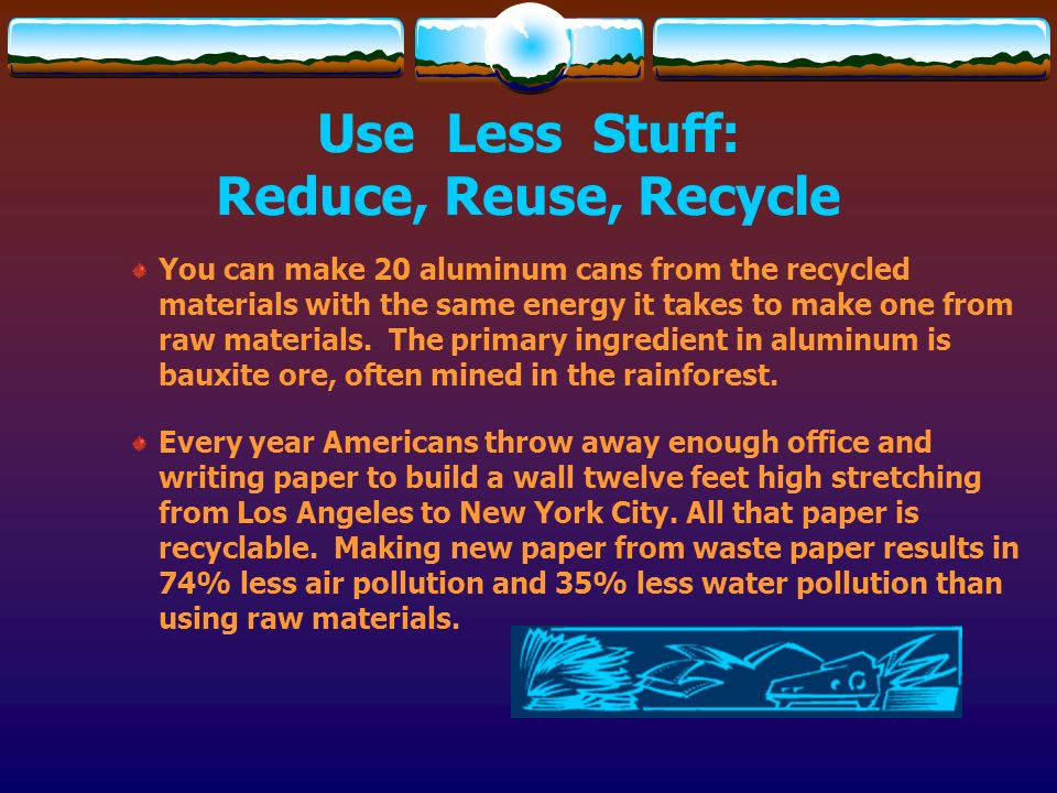 Use Less Stuff: Reduce, Reuse, Recycle You can make 20 aluminum cans from the recycled materials with the same energy it takes to make one from raw ma