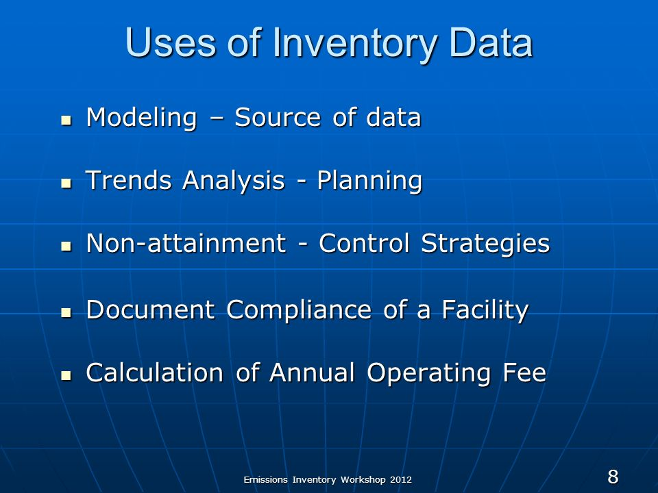 Emissions Inventory Workshop Uses of Inventory Data Modeling – Source of data Modeling – Source of data Trends Analysis - Planning Trends Analysis - Planning Non-attainment - Control Strategies Non-attainment - Control Strategies Document Compliance of a Facility Document Compliance of a Facility Calculation of Annual Operating Fee Calculation of Annual Operating Fee