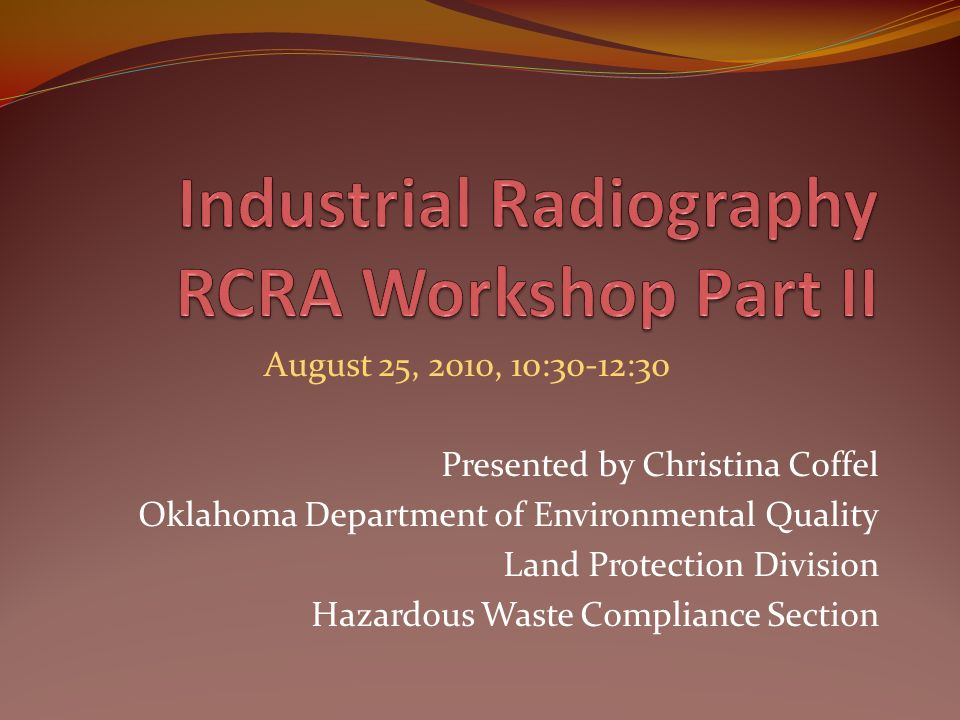 August 25, 2010, 10:30-12:30 Presented by Christina Coffel Oklahoma Department of Environmental Quality Land Protection Division Hazardous Waste Compliance Section