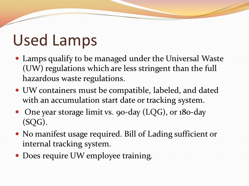 Used Lamps Lamps qualify to be managed under the Universal Waste (UW) regulations which are less stringent than the full hazardous waste regulations.