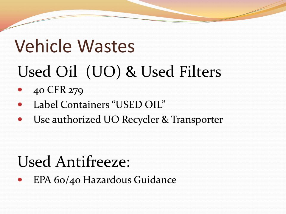 Vehicle Wastes Used Oil (UO) & Used Filters 40 CFR 279 Label Containers USED OIL Use authorized UO Recycler & Transporter Used Antifreeze: EPA 60/40 Hazardous Guidance