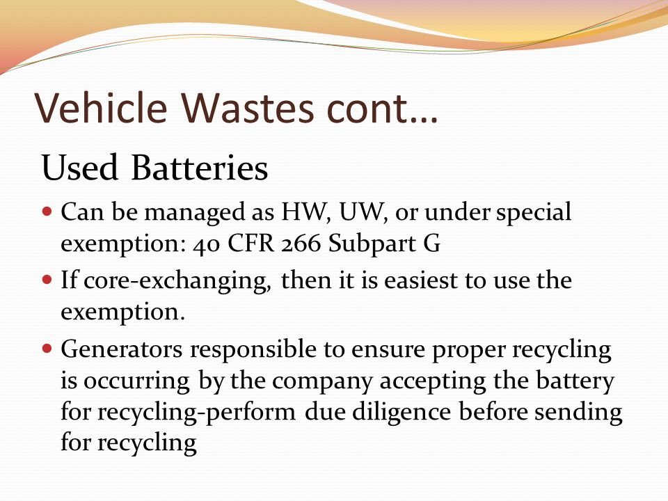 Vehicle Wastes cont… Used Batteries Can be managed as HW, UW, or under special exemption: 40 CFR 266 Subpart G If core-exchanging, then it is easiest to use the exemption.