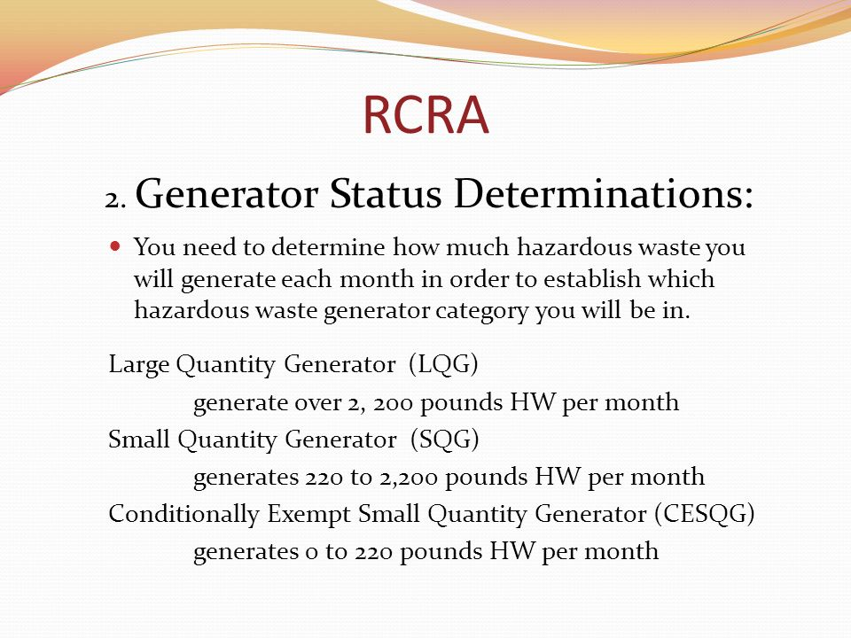 RCRA 2. Generator Status Determinations: You need to determine how much hazardous waste you will generate each month in order to establish which hazar
