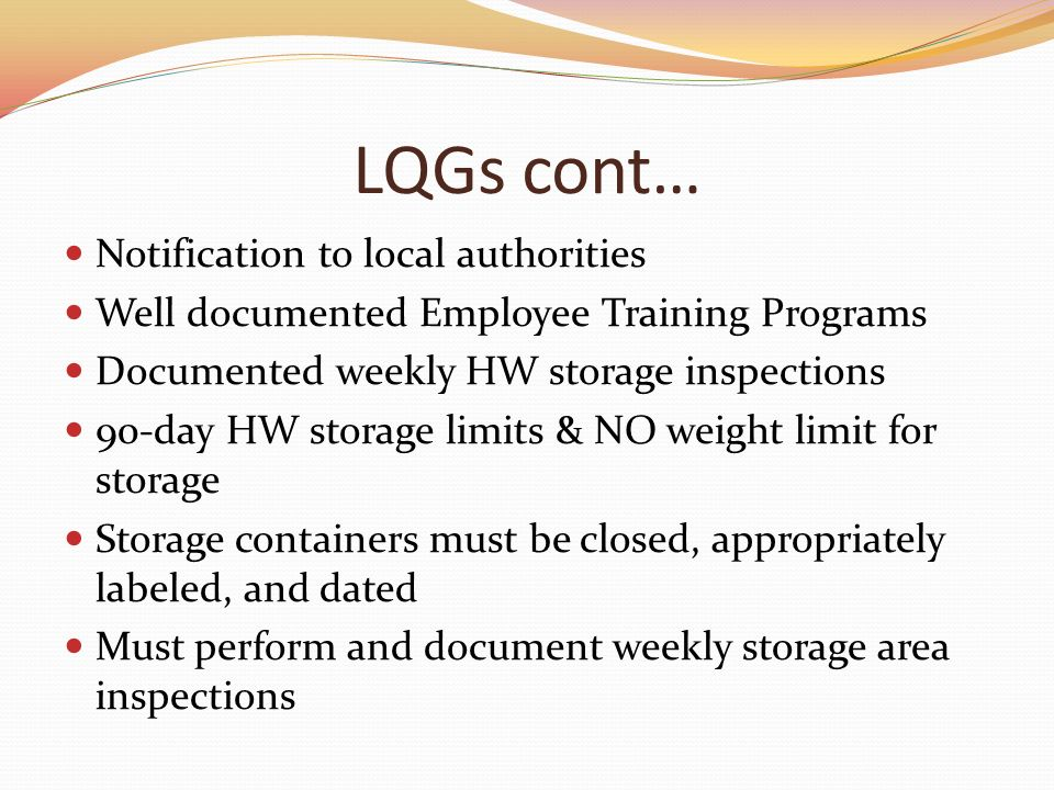 LQGs cont… Notification to local authorities Well documented Employee Training Programs Documented weekly HW storage inspections 90-day HW storage limits & NO weight limit for storage Storage containers must be closed, appropriately labeled, and dated Must perform and document weekly storage area inspections