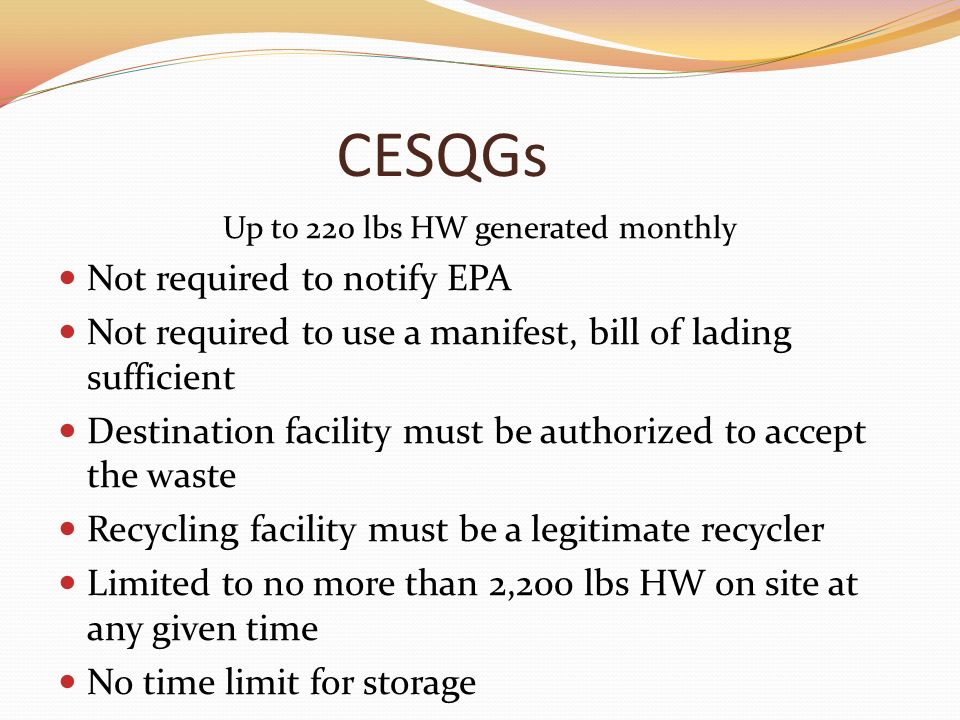 CESQGs Up to 220 lbs HW generated monthly Not required to notify EPA Not required to use a manifest, bill of lading sufficient Destination facility must be authorized to accept the waste Recycling facility must be a legitimate recycler Limited to no more than 2,200 lbs HW on site at any given time No time limit for storage