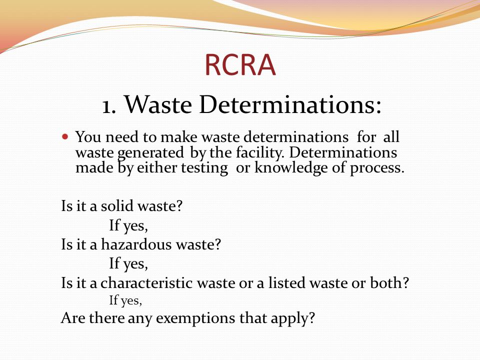 RCRA 1. Waste Determinations: You need to make waste determinations for all waste generated by the facility. Determinations made by either testing or