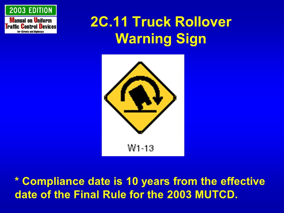 2C.11 Truck Rollover Warning Sign * Compliance date is 10 years from the effective date of the Final Rule for the 2003 MUTCD.