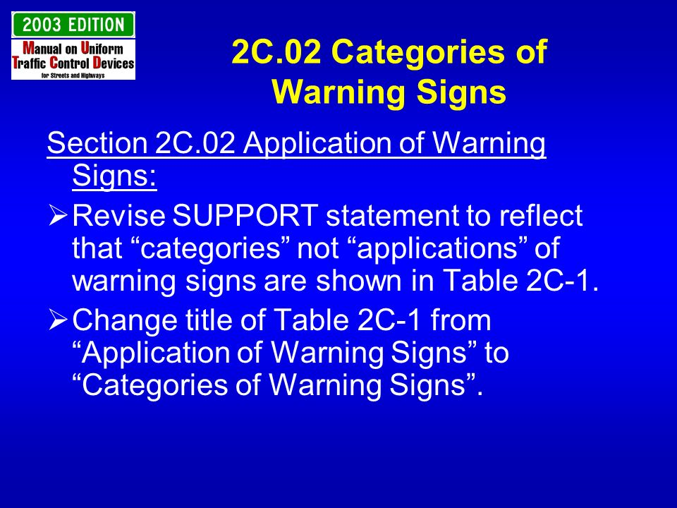 2C.02 Categories of Warning Signs Section 2C.02 Application of Warning Signs: Revise SUPPORT statement to reflect that categories not applications of