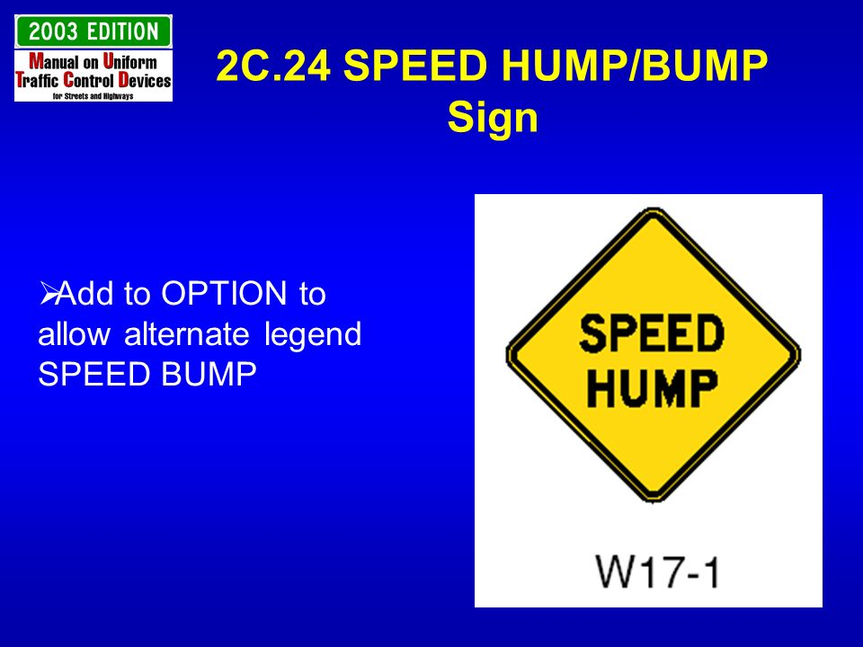 2C.24 SPEED HUMP/BUMP Sign Add to OPTION to allow alternate legend SPEED BUMP
