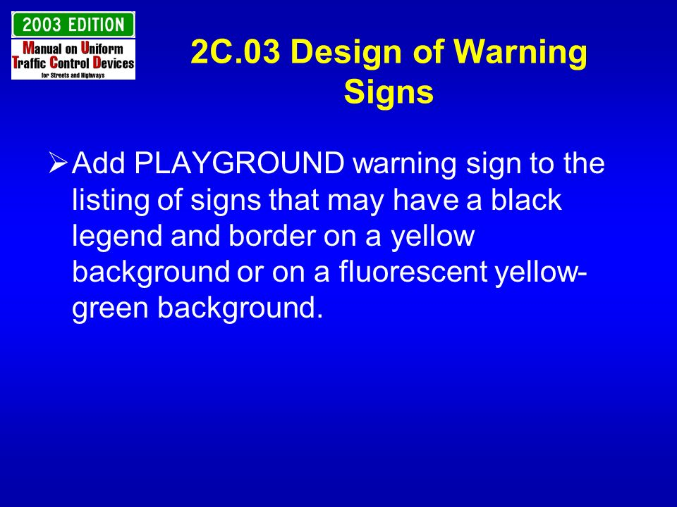 2C.03 Design of Warning Signs Add PLAYGROUND warning sign to the listing of signs that may have a black legend and border on a yellow background or on