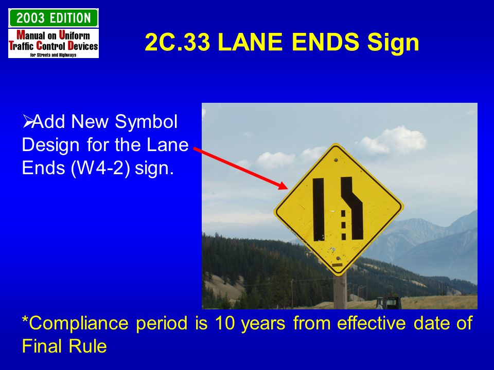 2C.33 LANE ENDS Sign Add New Symbol Design for the Lane Ends (W4-2) sign. *Compliance period is 10 years from effective date of Final Rule