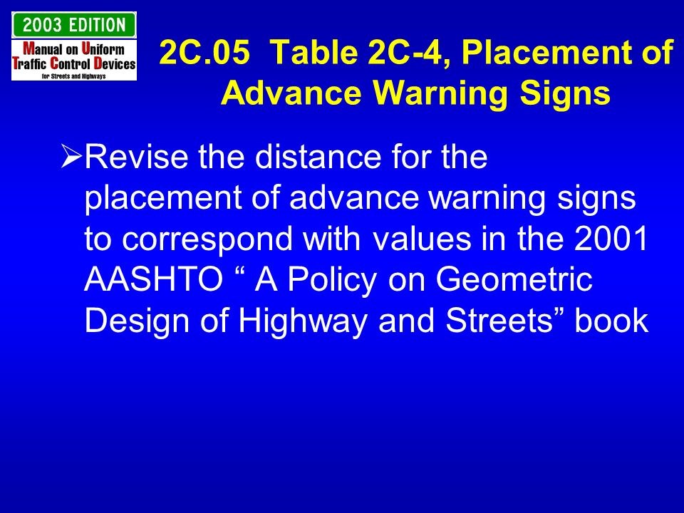 2C.05 Table 2C-4, Placement of Advance Warning Signs Combine the Condition B and Condition C columns and label them Condition B Add columns for 90, 100, and 110 km/h and 60 and 70 mph for the deceleration speed Add rows for 70 and 75 mph to the Posted or 85 percentile column.