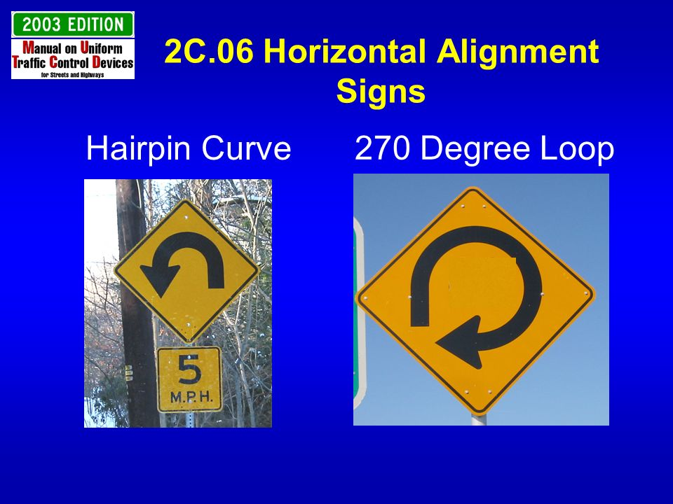 2C.06 Horizontal Alignment Signs Add GUIDANCE to install a One-Direction Large Arrow or Chevron Alignment sign on the outside of a turn or curve when the Hairpin Curve or 270-degree Loop sign is installed.