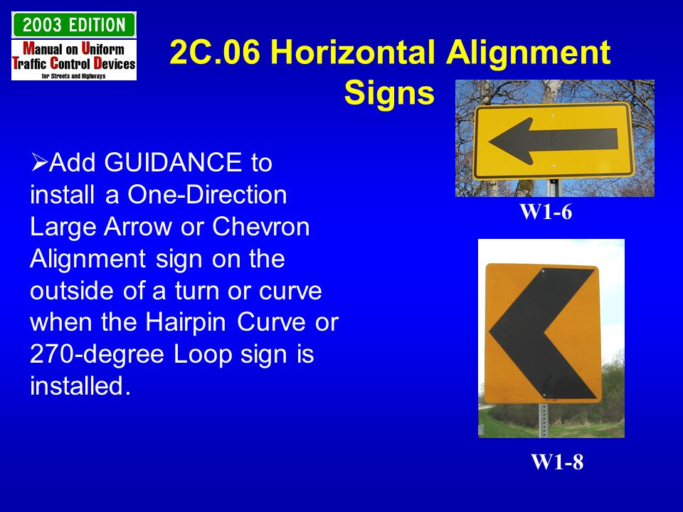 2C.06 Horizontal Alignment Signs Add GUIDANCE to install a One-Direction Large Arrow or Chevron Alignment sign on the outside of a turn or curve when