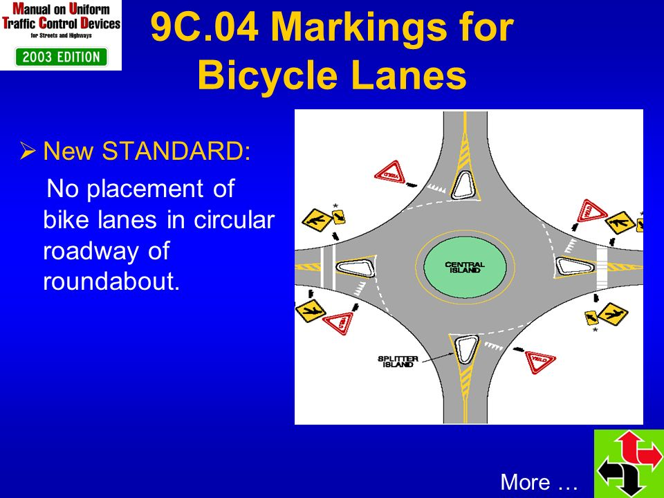 9C.04 Markings for Bicycle Lanes New GUIDANCE: 1.Right through lane becomes right turn only lane: markings stop 100 ft in advance 2.Shared through/right lane next to right turn only lane: bicycle lane discontinued at the intersection