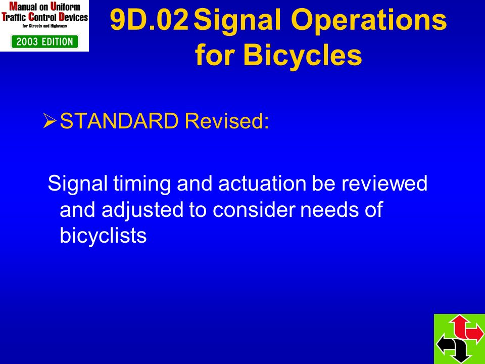 9D.02 Signal Operations for Bicycles STANDARD Revised: Signal timing and actuation be reviewed and adjusted to consider needs of bicyclists