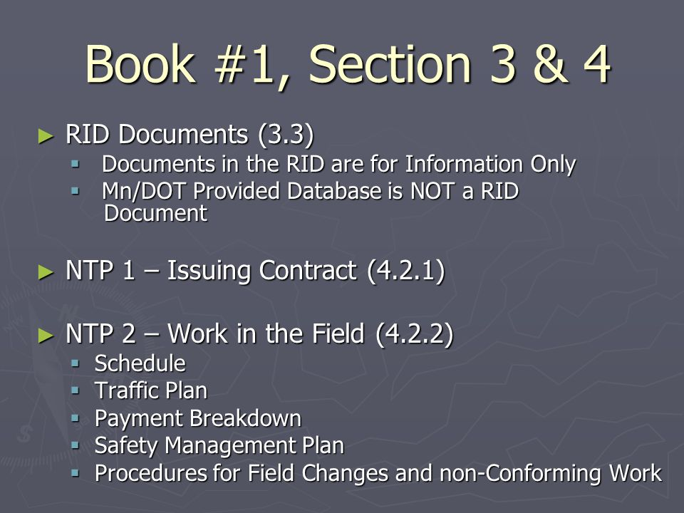 Book #1, Section 3 & 4 RID Documents (3.3) RID Documents (3.3) Documents in the RID are for Information Only Documents in the RID are for Information Only Mn/DOT Provided Database is NOT a RID Document Mn/DOT Provided Database is NOT a RID Document NTP 1 – Issuing Contract (4.2.1) NTP 1 – Issuing Contract (4.2.1) NTP 2 – Work in the Field (4.2.2) NTP 2 – Work in the Field (4.2.2) Schedule Schedule Traffic Plan Traffic Plan Payment Breakdown Payment Breakdown Safety Management Plan Safety Management Plan Procedures for Field Changes and non-Conforming Work Procedures for Field Changes and non-Conforming Work