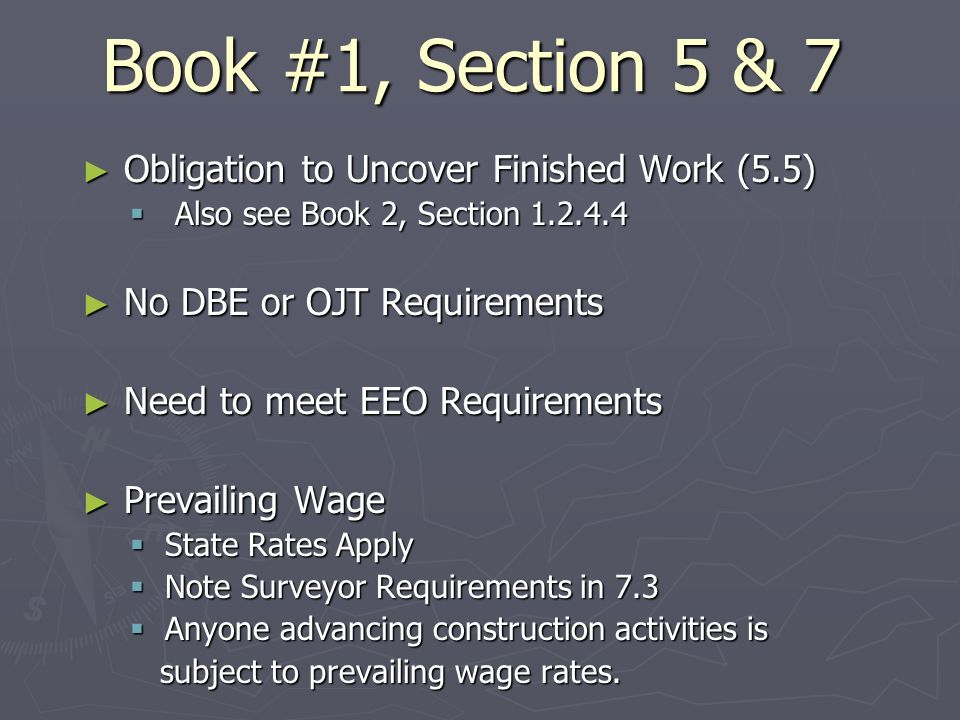 Book #1, Section 5 & 7 Obligation to Uncover Finished Work (5.5) Obligation to Uncover Finished Work (5.5) Also see Book 2, Section 1.2.4.4 Also see Book 2, Section 1.2.4.4 No DBE or OJT Requirements No DBE or OJT Requirements Need to meet EEO Requirements Need to meet EEO Requirements Prevailing Wage Prevailing Wage State Rates Apply State Rates Apply Note Surveyor Requirements in 7.3 Note Surveyor Requirements in 7.3 Anyone advancing construction activities is Anyone advancing construction activities is subject to prevailing wage rates.