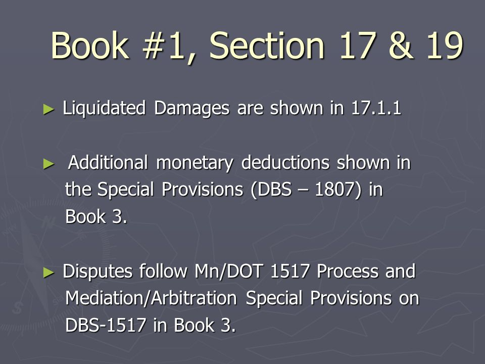 Book #1, Section 17 & 19 Liquidated Damages are shown in 17.1.1 Liquidated Damages are shown in 17.1.1 Additional monetary deductions shown in Additional monetary deductions shown in the Special Provisions (DBS – 1807) in the Special Provisions (DBS – 1807) in Book 3.
