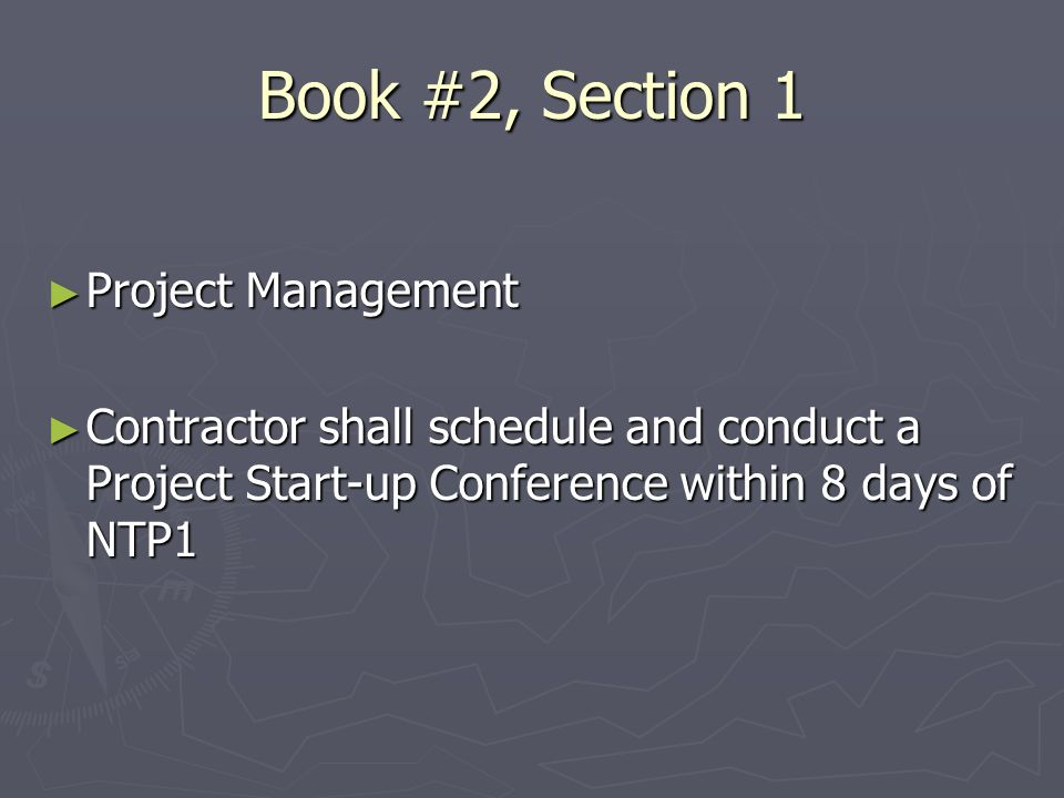 Book #2, Section 1 Project Management Project Management Contractor shall schedule and conduct a Project Start-up Conference within 8 days of NTP1 Contractor shall schedule and conduct a Project Start-up Conference within 8 days of NTP1