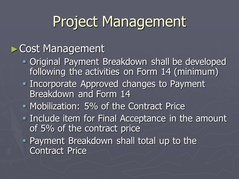 Project Management Cost Management Cost Management Original Payment Breakdown shall be developed following the activities on Form 14 (minimum) Original Payment Breakdown shall be developed following the activities on Form 14 (minimum) Incorporate Approved changes to Payment Breakdown and Form 14 Incorporate Approved changes to Payment Breakdown and Form 14 Mobilization: 5% of the Contract Price Mobilization: 5% of the Contract Price Include item for Final Acceptance in the amount of 5% of the contract price Include item for Final Acceptance in the amount of 5% of the contract price Payment Breakdown shall total up to the Contract Price Payment Breakdown shall total up to the Contract Price