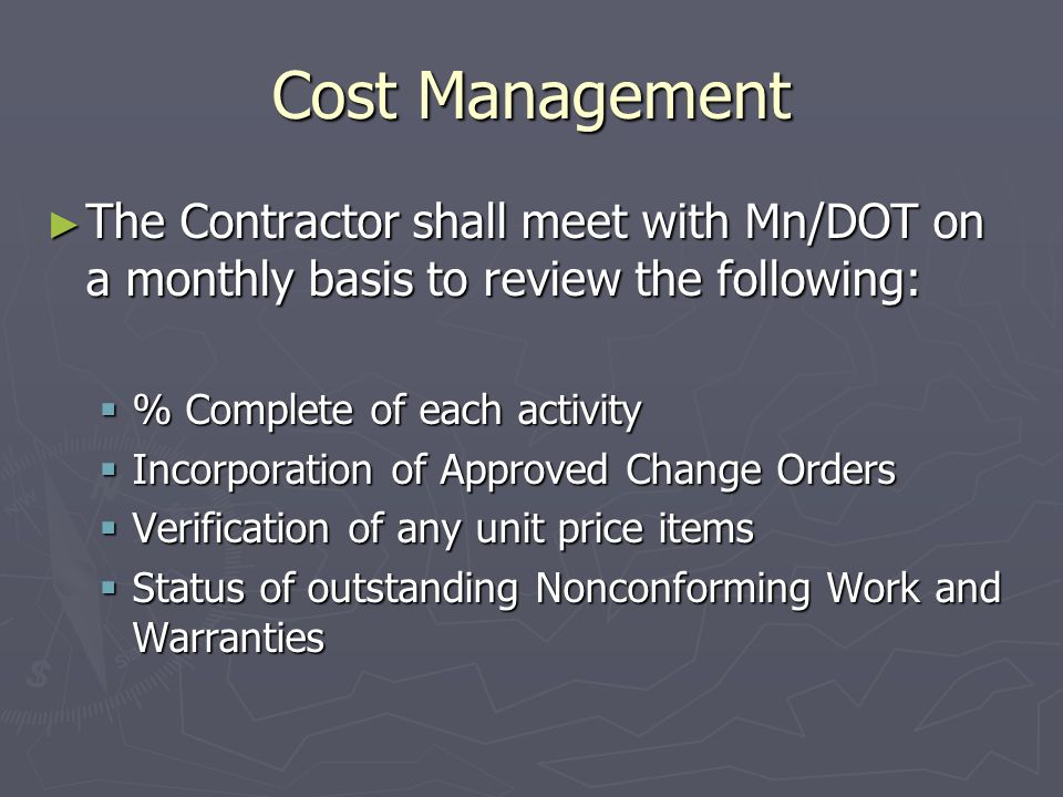 Cost Management The Contractor shall meet with Mn/DOT on a monthly basis to review the following: The Contractor shall meet with Mn/DOT on a monthly basis to review the following: % Complete of each activity % Complete of each activity Incorporation of Approved Change Orders Incorporation of Approved Change Orders Verification of any unit price items Verification of any unit price items Status of outstanding Nonconforming Work and Warranties Status of outstanding Nonconforming Work and Warranties
