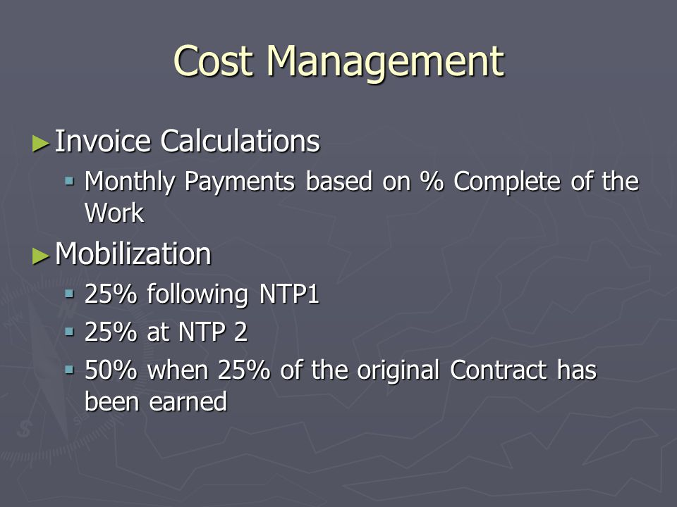 Cost Management Invoice Calculations Invoice Calculations Monthly Payments based on % Complete of the Work Monthly Payments based on % Complete of the Work Mobilization Mobilization 25% following NTP1 25% following NTP1 25% at NTP 2 25% at NTP 2 50% when 25% of the original Contract has been earned 50% when 25% of the original Contract has been earned