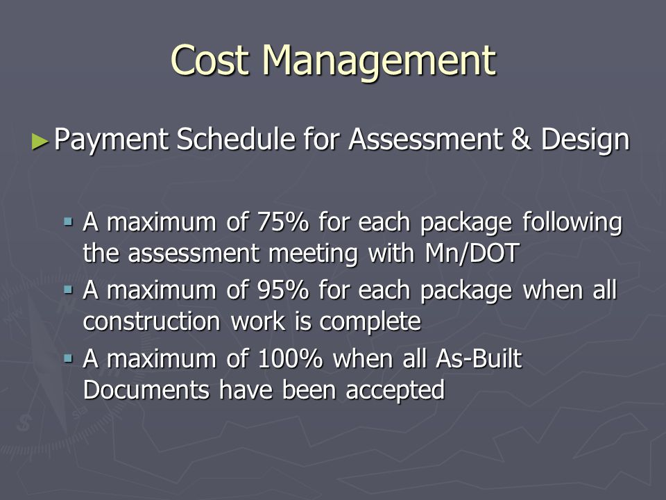 Cost Management Payment Schedule for Assessment & Design Payment Schedule for Assessment & Design A maximum of 75% for each package following the assessment meeting with Mn/DOT A maximum of 75% for each package following the assessment meeting with Mn/DOT A maximum of 95% for each package when all construction work is complete A maximum of 95% for each package when all construction work is complete A maximum of 100% when all As-Built Documents have been accepted A maximum of 100% when all As-Built Documents have been accepted