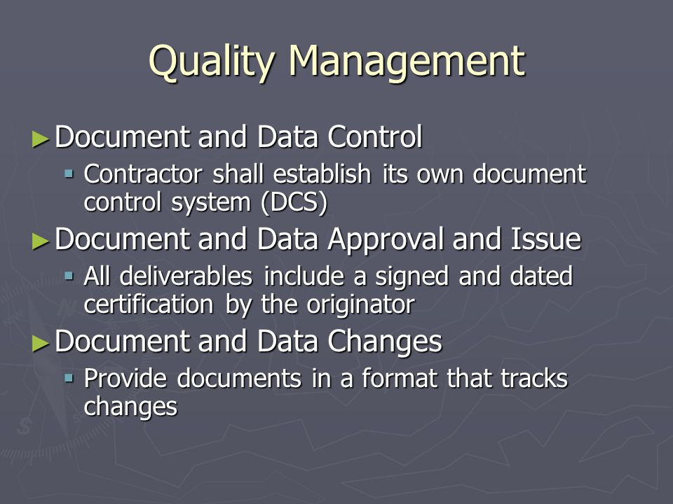 Quality Management Document and Data Control Document and Data Control Contractor shall establish its own document control system (DCS) Contractor shall establish its own document control system (DCS) Document and Data Approval and Issue Document and Data Approval and Issue All deliverables include a signed and dated certification by the originator All deliverables include a signed and dated certification by the originator Document and Data Changes Document and Data Changes Provide documents in a format that tracks changes Provide documents in a format that tracks changes