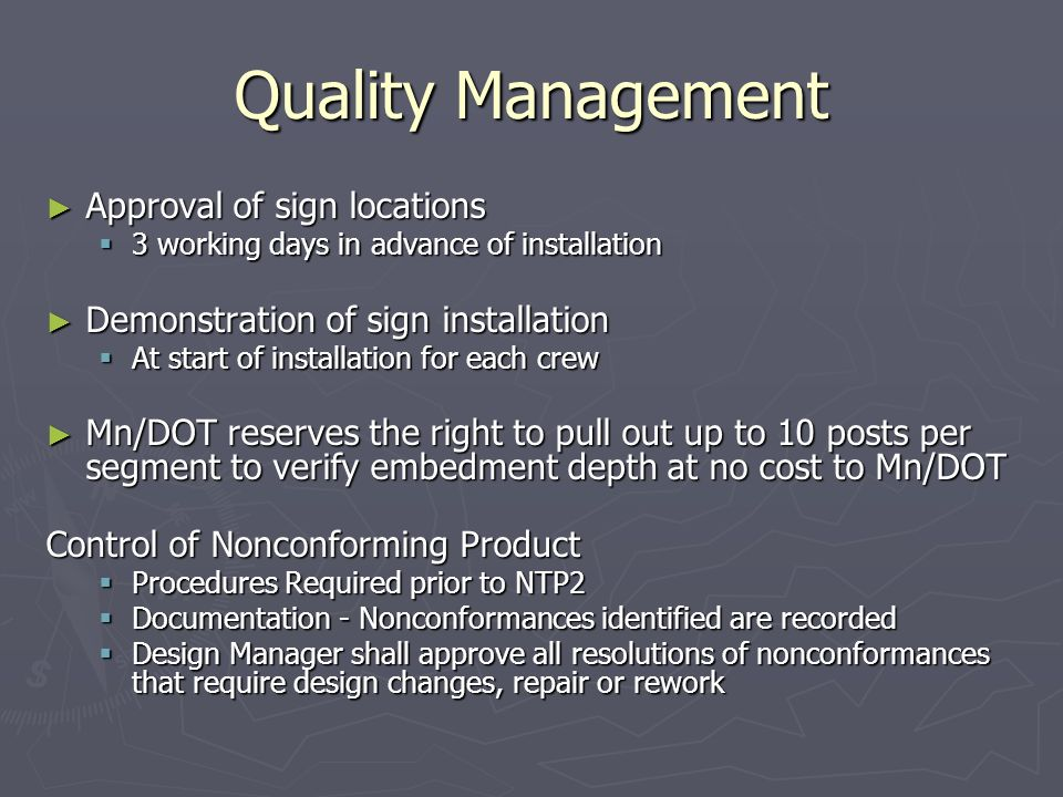 Quality Management Approval of sign locations Approval of sign locations 3 working days in advance of installation 3 working days in advance of installation Demonstration of sign installation Demonstration of sign installation At start of installation for each crew At start of installation for each crew Mn/DOT reserves the right to pull out up to 10 posts per segment to verify embedment depth at no cost to Mn/DOT Mn/DOT reserves the right to pull out up to 10 posts per segment to verify embedment depth at no cost to Mn/DOT Control of Nonconforming Product Procedures Required prior to NTP2 Procedures Required prior to NTP2 Documentation - Nonconformances identified are recorded Documentation - Nonconformances identified are recorded Design Manager shall approve all resolutions of nonconformances that require design changes, repair or rework Design Manager shall approve all resolutions of nonconformances that require design changes, repair or rework