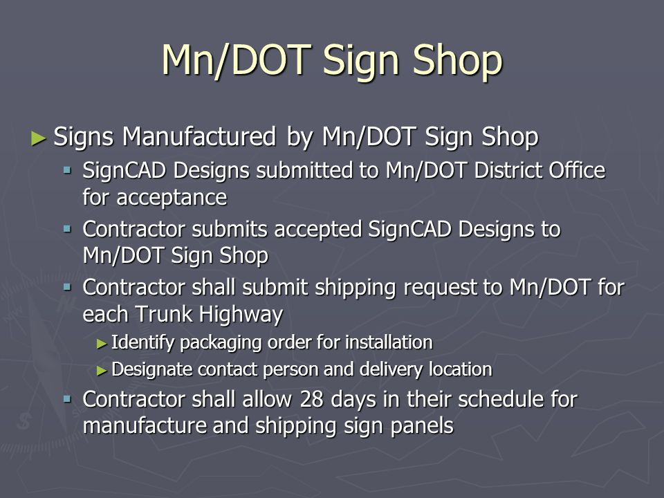 Mn/DOT Sign Shop Signs Manufactured by Mn/DOT Sign Shop Signs Manufactured by Mn/DOT Sign Shop SignCAD Designs submitted to Mn/DOT District Office for acceptance SignCAD Designs submitted to Mn/DOT District Office for acceptance Contractor submits accepted SignCAD Designs to Mn/DOT Sign Shop Contractor submits accepted SignCAD Designs to Mn/DOT Sign Shop Contractor shall submit shipping request to Mn/DOT for each Trunk Highway Contractor shall submit shipping request to Mn/DOT for each Trunk Highway Identify packaging order for installation Identify packaging order for installation Designate contact person and delivery location Designate contact person and delivery location Contractor shall allow 28 days in their schedule for manufacture and shipping sign panels Contractor shall allow 28 days in their schedule for manufacture and shipping sign panels